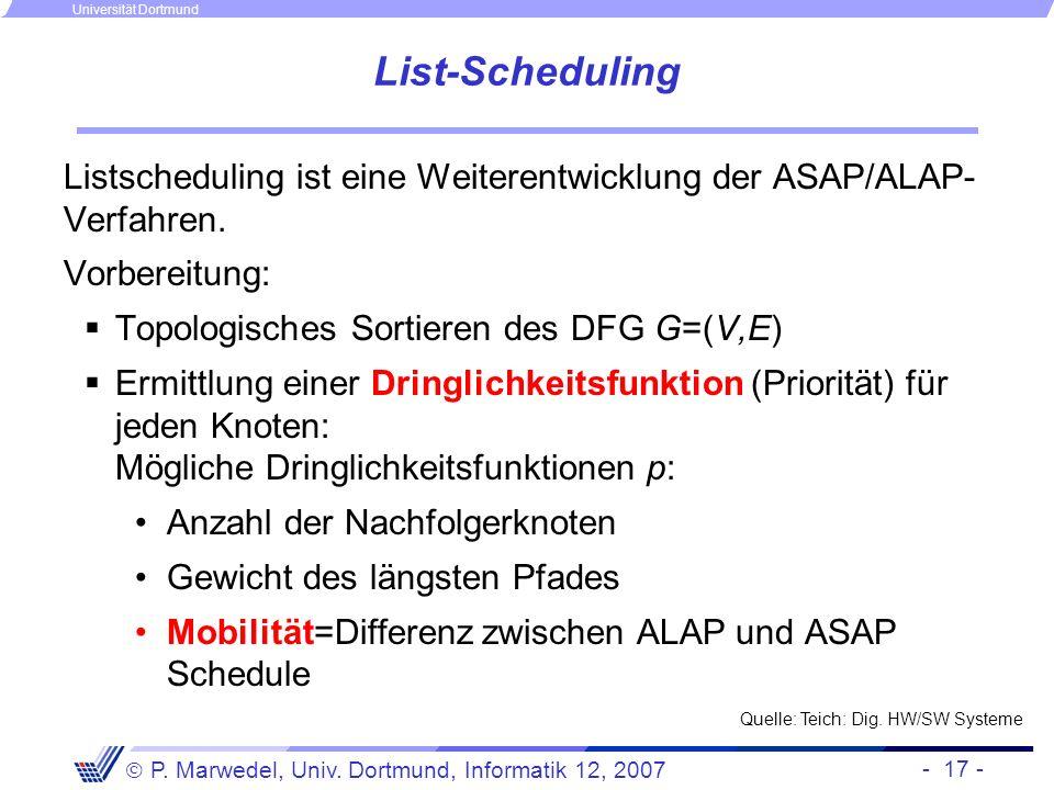 - 17 - P. Marwedel, Univ. Dortmund, Informatik 12, 2007 Universität Dortmund List-Scheduling Listscheduling ist eine Weiterentwicklung der ASAP/ALAP-