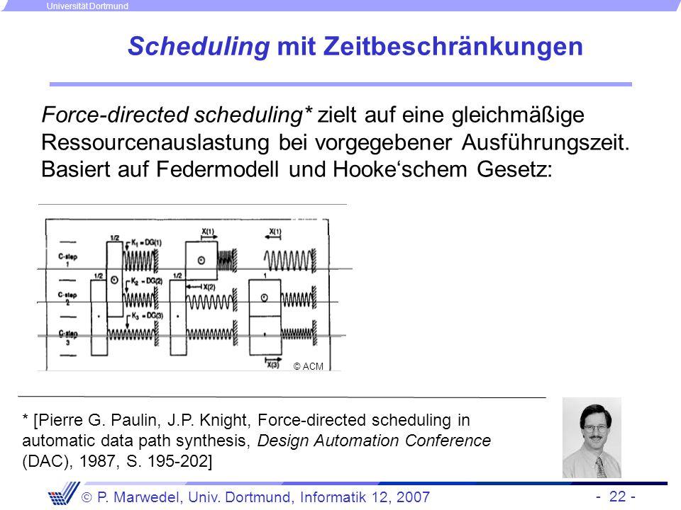 - 22 - P. Marwedel, Univ. Dortmund, Informatik 12, 2007 Universität Dortmund Scheduling mit Zeitbeschränkungen Force-directed scheduling* zielt auf ei