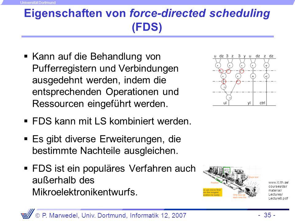 - 35 - P. Marwedel, Univ. Dortmund, Informatik 12, 2007 Universität Dortmund Eigenschaften von force-directed scheduling (FDS) Kann auf die Behandlung