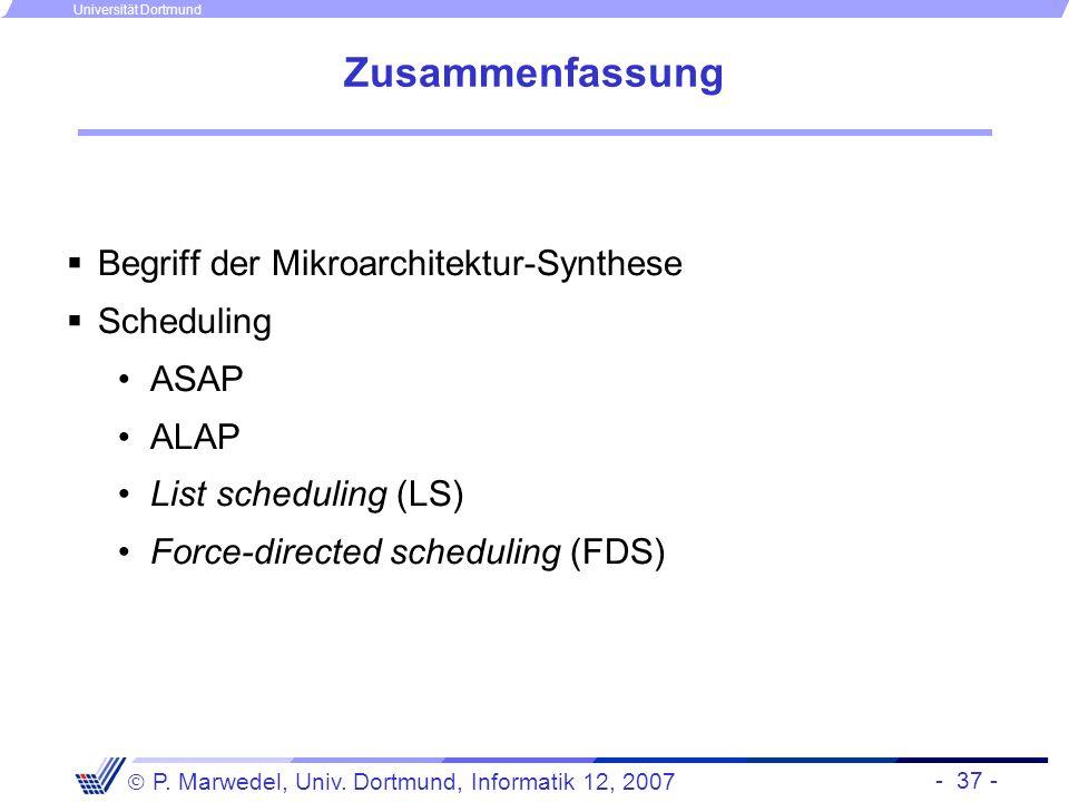 - 37 - P. Marwedel, Univ. Dortmund, Informatik 12, 2007 Universität Dortmund Zusammenfassung Begriff der Mikroarchitektur-Synthese Scheduling ASAP ALA