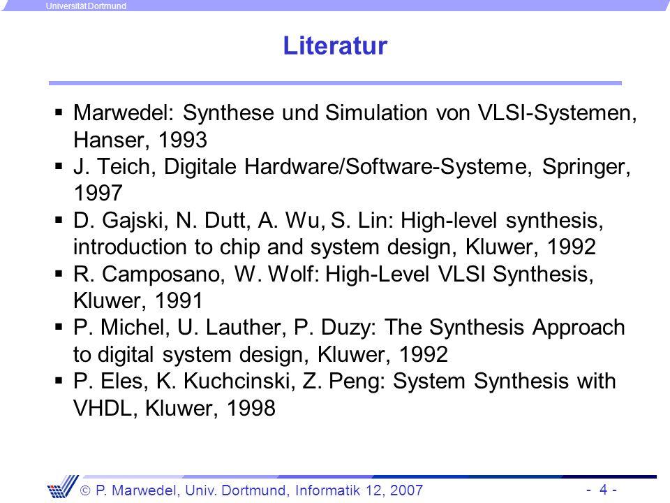 - 4 - P. Marwedel, Univ. Dortmund, Informatik 12, 2007 Universität Dortmund Literatur Marwedel: Synthese und Simulation von VLSI-Systemen, Hanser, 199