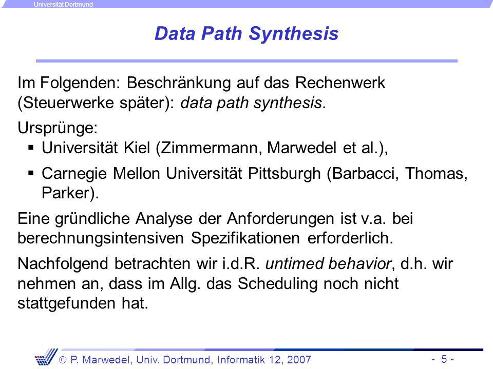 - 5 - P. Marwedel, Univ. Dortmund, Informatik 12, 2007 Universität Dortmund Data Path Synthesis Im Folgenden: Beschränkung auf das Rechenwerk (Steuerw