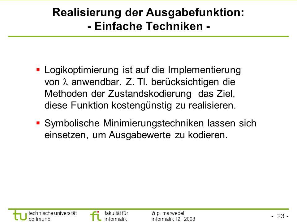 - 23 - technische universität dortmund fakultät für informatik p. marwedel, informatik 12, 2008 Realisierung der Ausgabefunktion: - Einfache Techniken