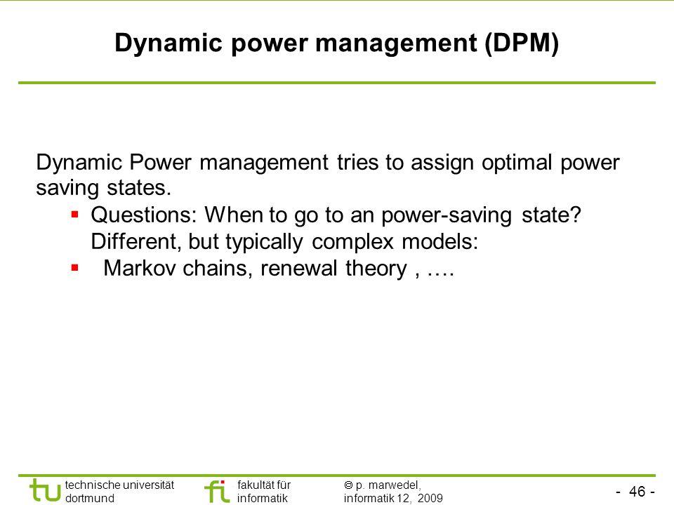 - 46 - technische universität dortmund fakultät für informatik p. marwedel, informatik 12, 2009 TU Dortmund Dynamic power management (DPM) Dynamic Pow