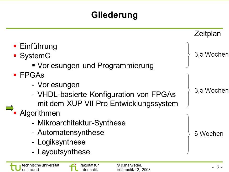 - 2 - technische universität dortmund fakultät für informatik p.marwedel, informatik 12, 2008 Gliederung Einführung SystemC Vorlesungen und Programmierung FPGAs -Vorlesungen -VHDL-basierte Konfiguration von FPGAs mit dem XUP VII Pro Entwicklungssystem Algorithmen -Mikroarchitektur-Synthese -Automatensynthese -Logiksynthese -Layoutsynthese Zeitplan 3,5 Wochen 6 Wochen