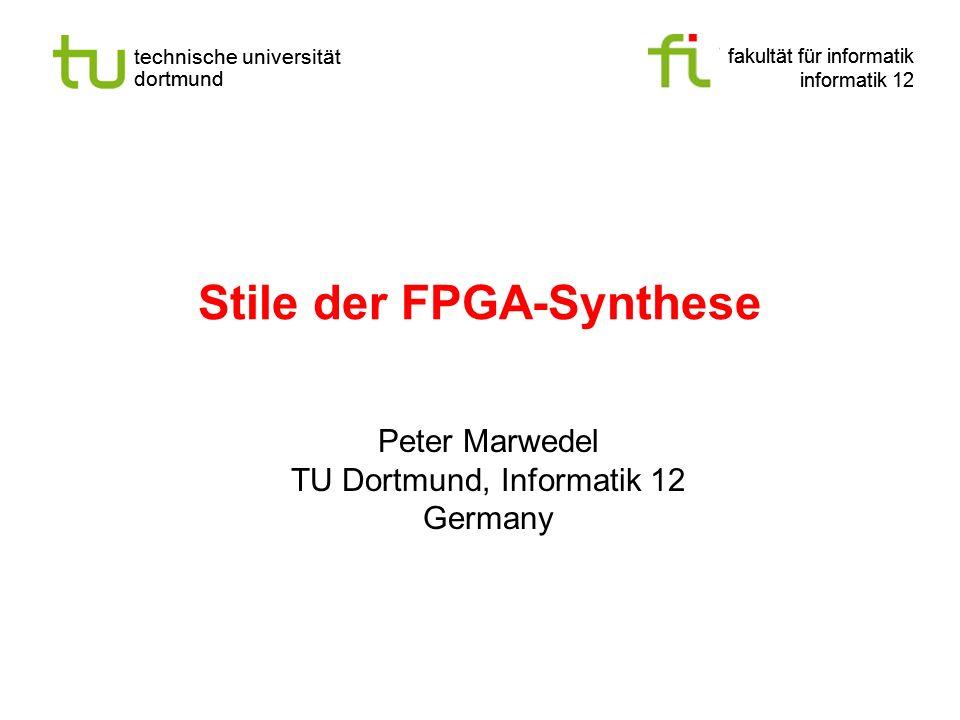 fakultät für informatik informatik 12 technische universität dortmund Stile der FPGA-Synthese fakultät für informatik informatik 12 technische universität dortmund Peter Marwedel TU Dortmund, Informatik 12 Germany