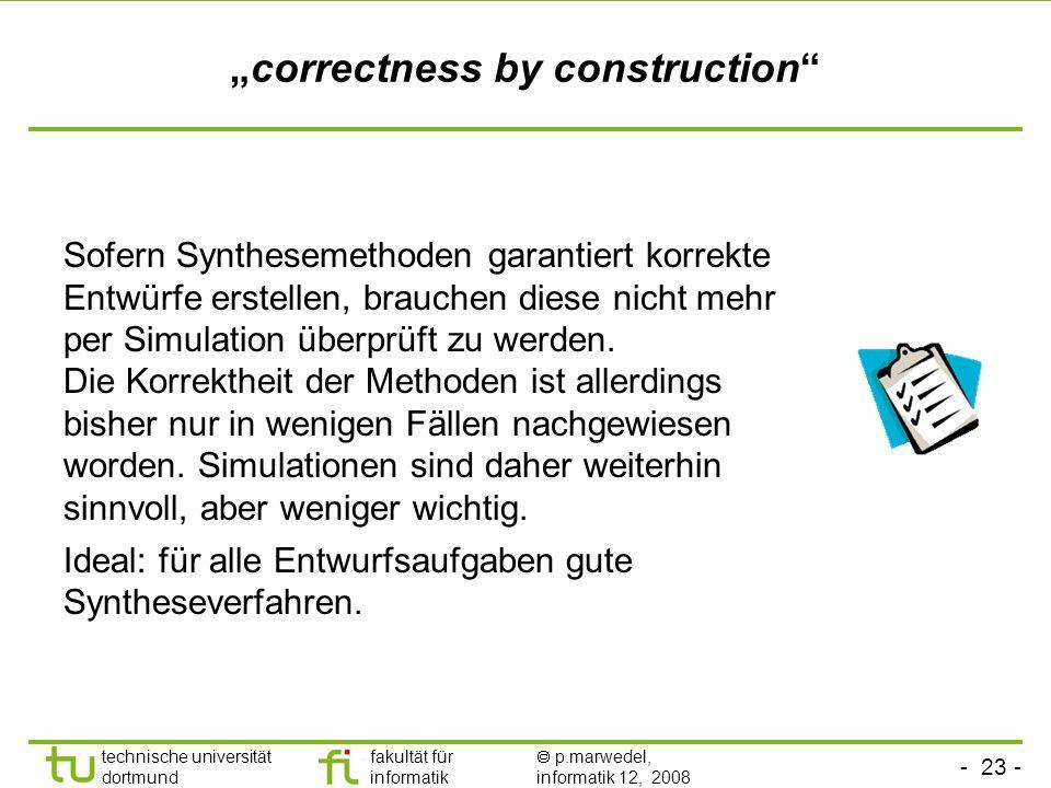- 23 - technische universität dortmund fakultät für informatik p.marwedel, informatik 12, 2008 correctness by construction Sofern Synthesemethoden garantiert korrekte Entwürfe erstellen, brauchen diese nicht mehr per Simulation überprüft zu werden.