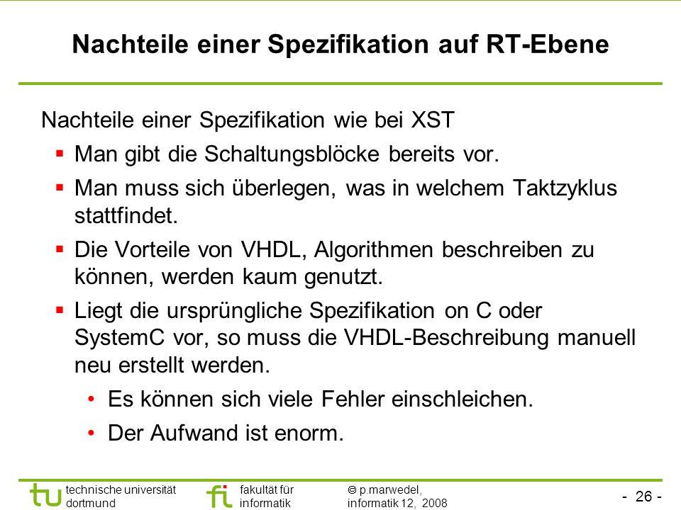 - 26 - technische universität dortmund fakultät für informatik p.marwedel, informatik 12, 2008 Nachteile einer Spezifikation auf RT-Ebene Nachteile einer Spezifikation wie bei XST Man gibt die Schaltungsblöcke bereits vor.
