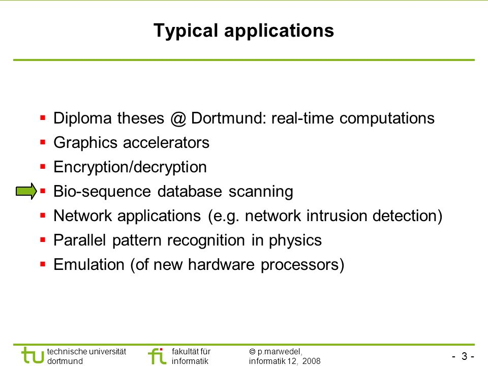 - 3 - technische universität dortmund fakultät für informatik p.marwedel, informatik 12, 2008 Typical applications Diploma theses @ Dortmund: real-time computations Graphics accelerators Encryption/decryption Bio-sequence database scanning Network applications (e.g.