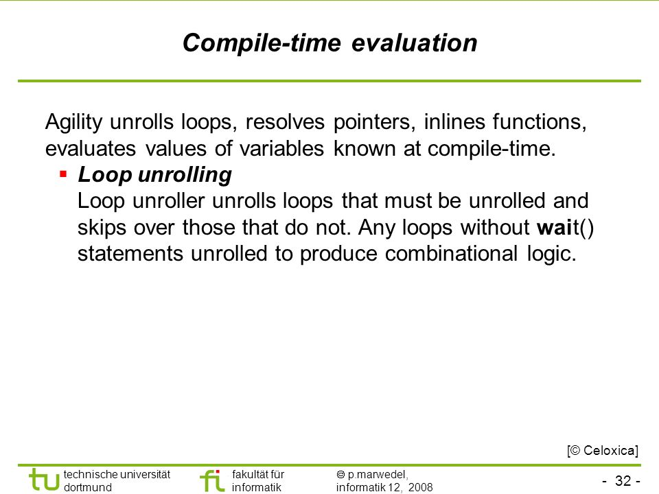 - 32 - technische universität dortmund fakultät für informatik p.marwedel, informatik 12, 2008 Compile-time evaluation Agility unrolls loops, resolves pointers, inlines functions, evaluates values of variables known at compile-time.