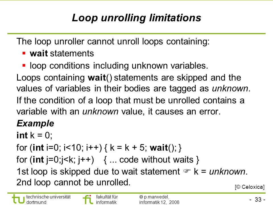 - 33 - technische universität dortmund fakultät für informatik p.marwedel, informatik 12, 2008 Loop unrolling limitations The loop unroller cannot unroll loops containing: wait statements loop conditions including unknown variables.