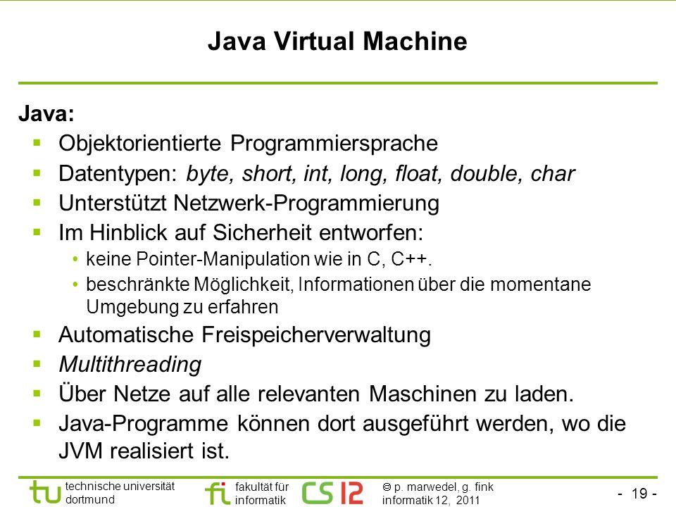 - 19 - technische universität dortmund fakultät für informatik p. marwedel, g. fink informatik 12, 2011 Java Virtual Machine Java: Objektorientierte P