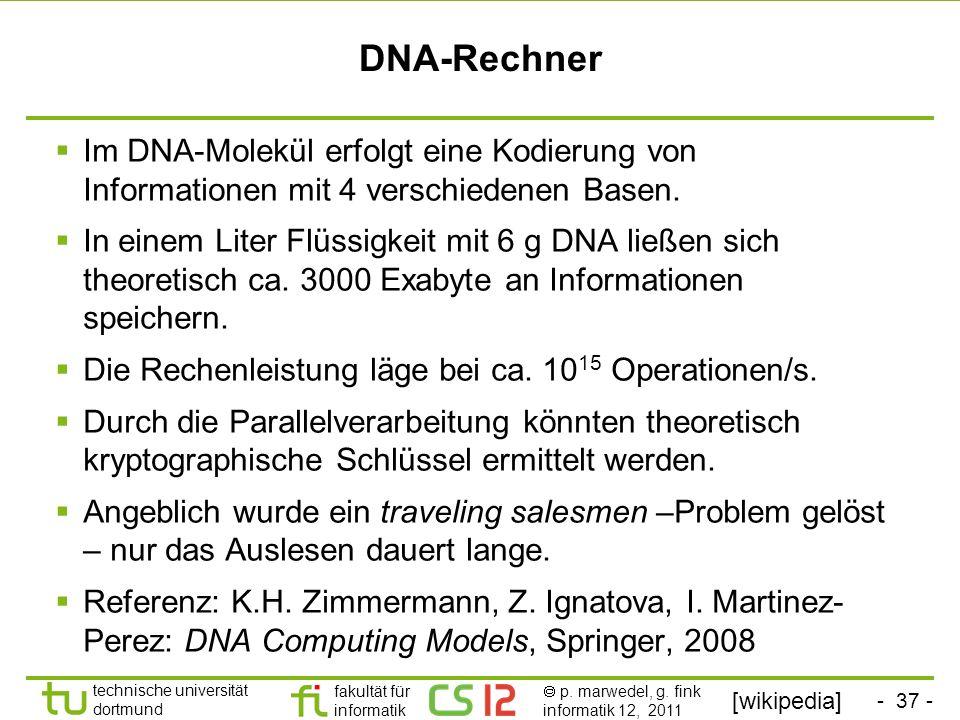 - 37 - technische universität dortmund fakultät für informatik p. marwedel, g. fink informatik 12, 2011 DNA-Rechner Im DNA-Molekül erfolgt eine Kodier
