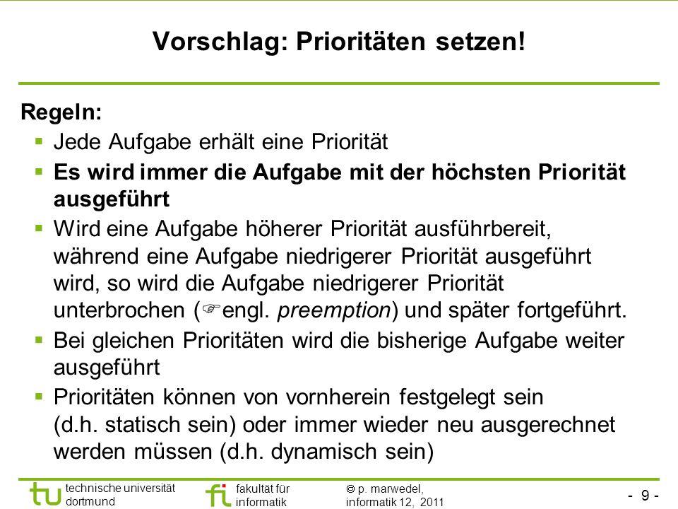 - 9 - technische universität dortmund fakultät für informatik p. marwedel, informatik 12, 2011 Vorschlag: Prioritäten setzen! Regeln: Jede Aufgabe erh