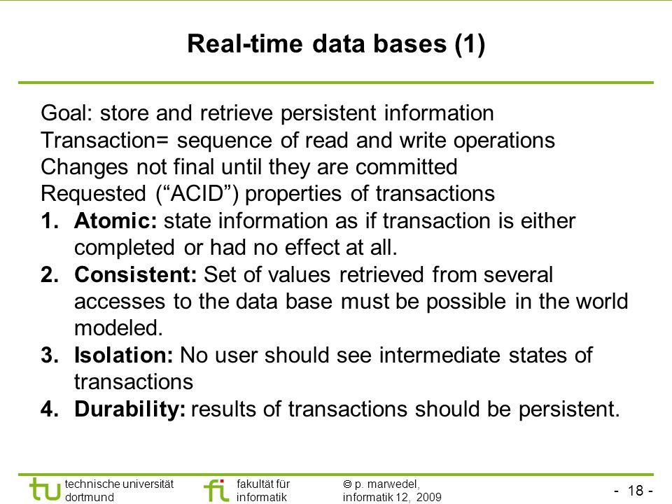 - 18 - technische universität dortmund fakultät für informatik p. marwedel, informatik 12, 2009 TU Dortmund Real-time data bases (1) Goal: store and r