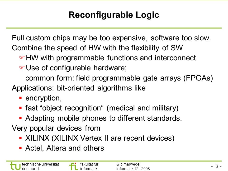 - 3 - technische universität dortmund fakultät für informatik p.marwedel, informatik 12, 2008 Reconfigurable Logic Full custom chips may be too expens