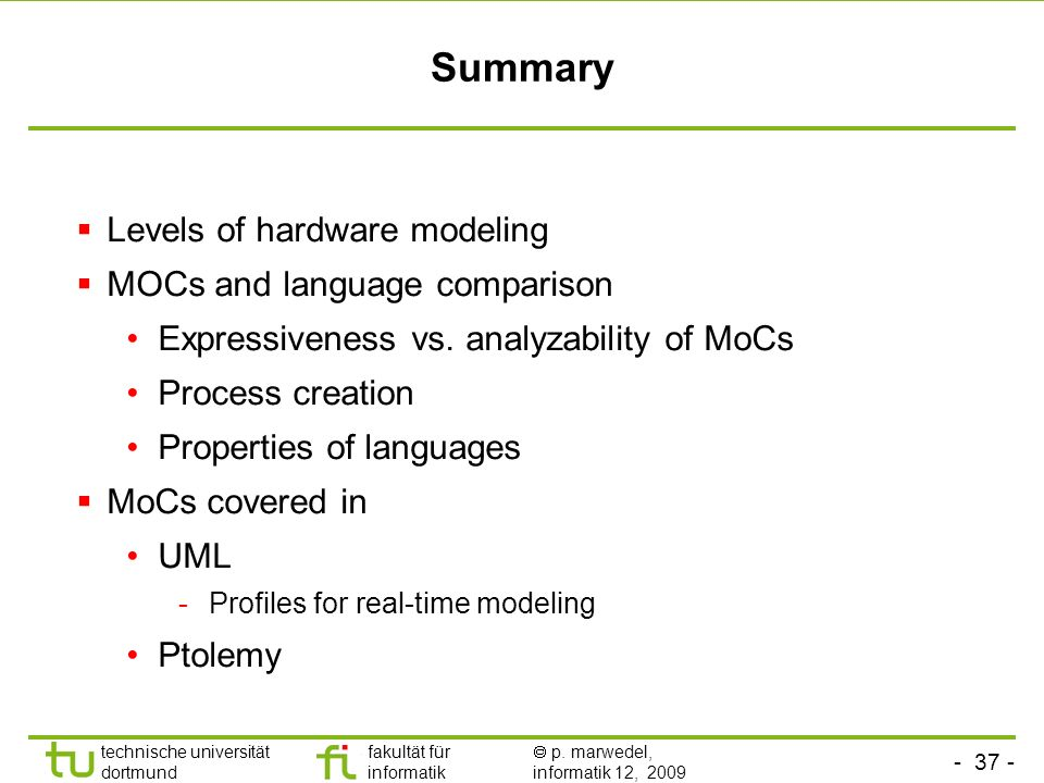 - 37 - technische universität dortmund fakultät für informatik p. marwedel, informatik 12, 2009 Summary Levels of hardware modeling MOCs and language