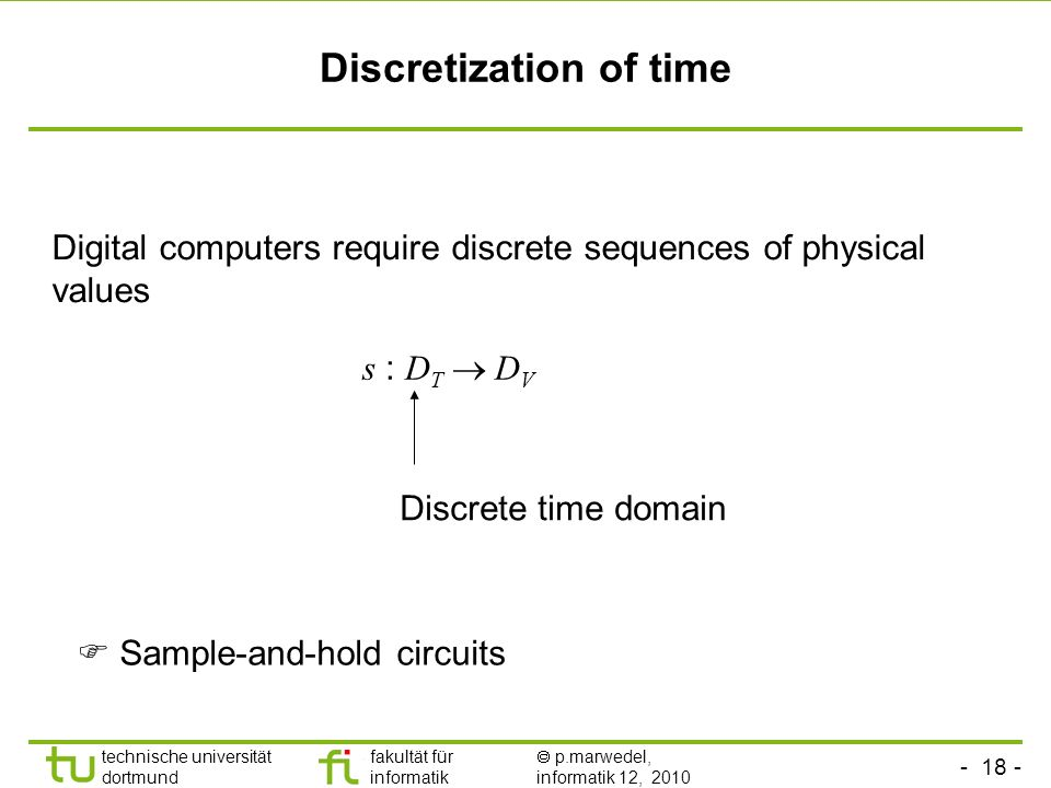 - 18 - technische universität dortmund fakultät für informatik p.marwedel, informatik 12, 2010 TU Dortmund Discretization of time Digital computers require discrete sequences of physical values s : D T D V Discrete time domain Sample-and-hold circuits