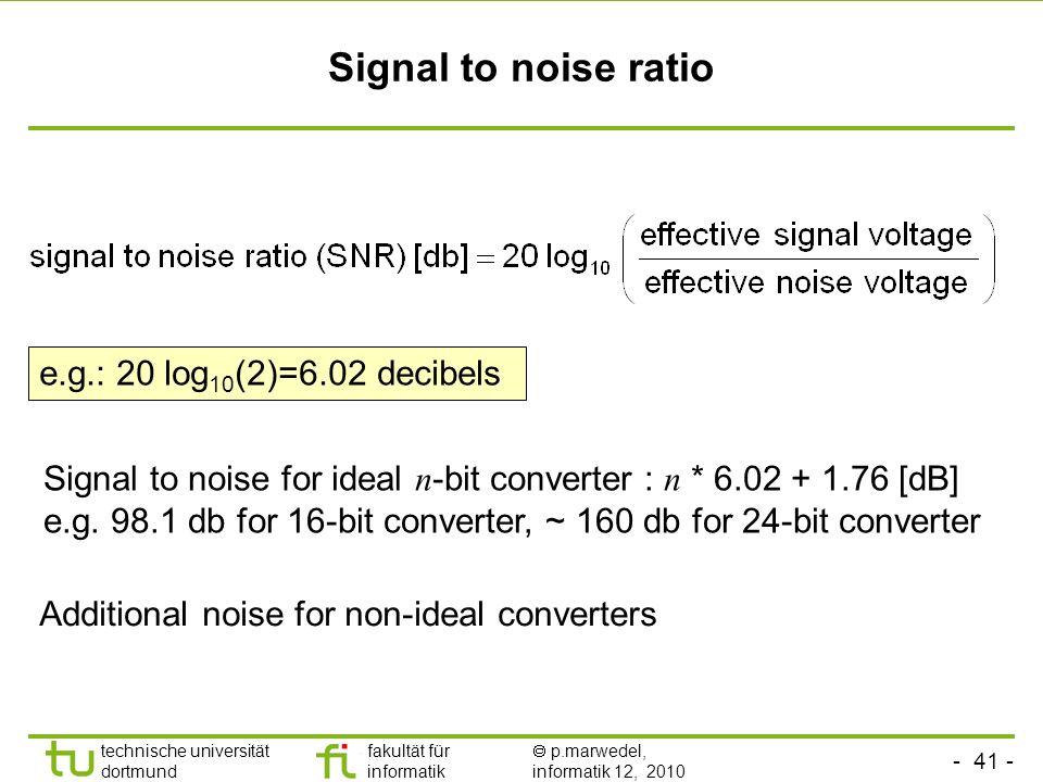 - 41 - technische universität dortmund fakultät für informatik p.marwedel, informatik 12, 2010 TU Dortmund Signal to noise ratio Signal to noise for ideal n -bit converter : n * 6.02 + 1.76 [dB] e.g.