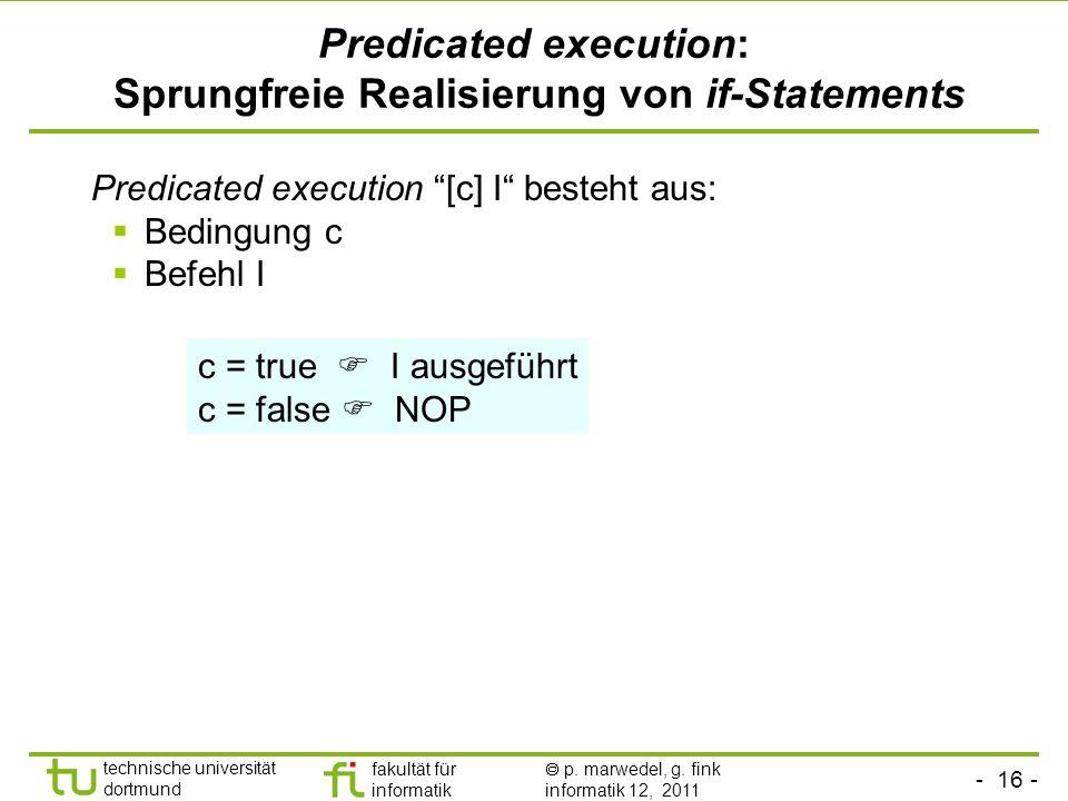 - 16 - technische universität dortmund fakultät für informatik p. marwedel, g. fink informatik 12, 2011 Predicated execution: Sprungfreie Realisierung