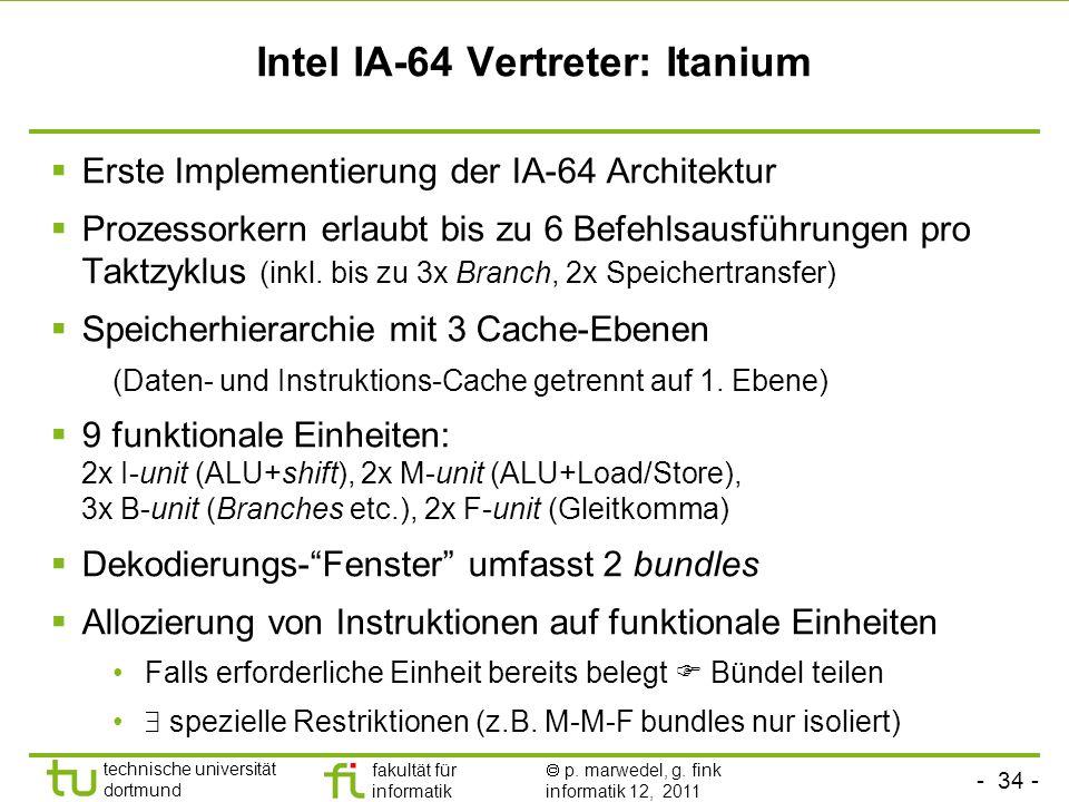 - 34 - technische universität dortmund fakultät für informatik p. marwedel, g. fink informatik 12, 2011 Intel IA-64 Vertreter: Itanium Erste Implement