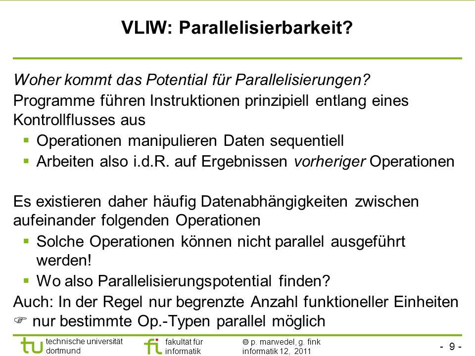 - 9 - technische universität dortmund fakultät für informatik p. marwedel, g. fink informatik 12, 2011 VLIW: Parallelisierbarkeit? Woher kommt das Pot