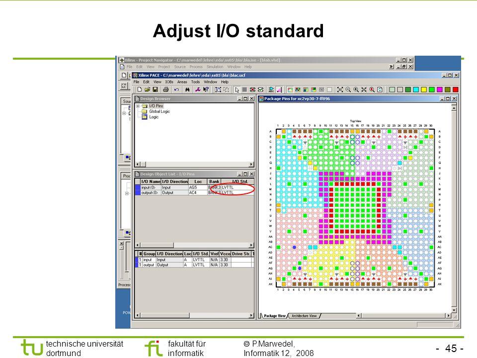 - 45 - technische universität dortmund fakultät für informatik P.Marwedel, Informatik 12, 2008 Adjust I/O standard