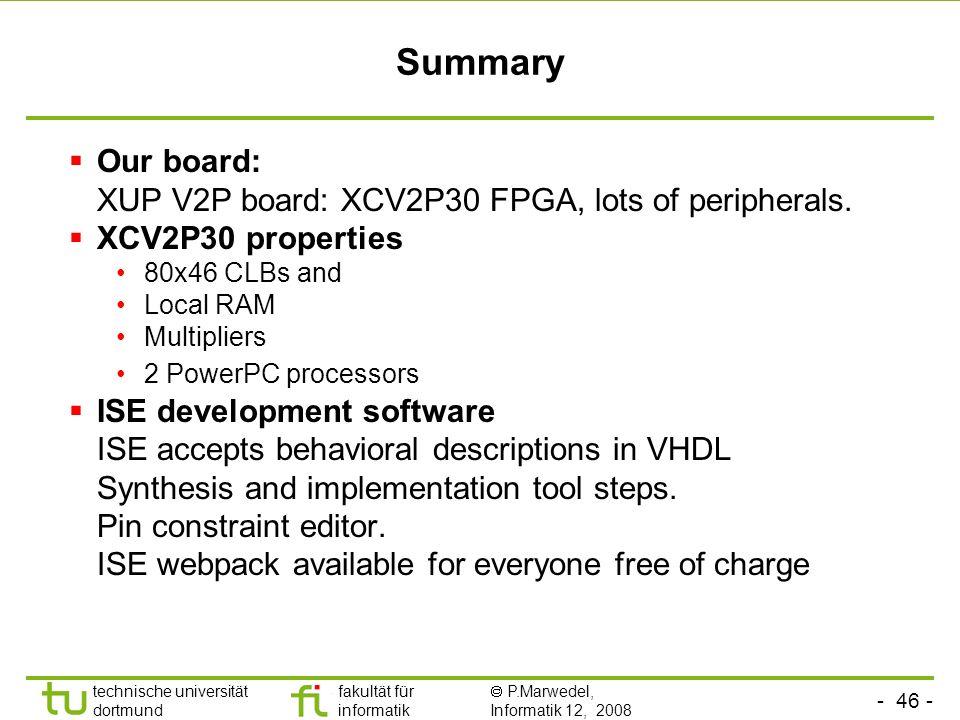 - 46 - technische universität dortmund fakultät für informatik P.Marwedel, Informatik 12, 2008 Summary Our board: XUP V2P board: XCV2P30 FPGA, lots of peripherals.