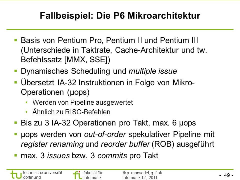 - 49 - technische universität dortmund fakultät für informatik p. marwedel, g. fink informatik 12, 2011 Fallbeispiel: Die P6 Mikroarchitektur Basis vo