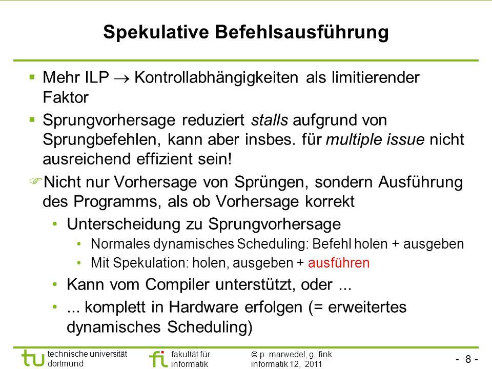 - 8 - technische universität dortmund fakultät für informatik p. marwedel, g. fink informatik 12, 2011 Spekulative Befehlsausführung Mehr ILP Kontroll