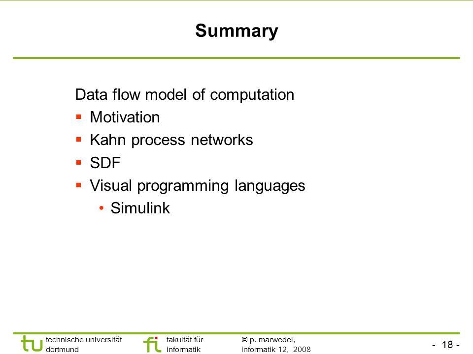 - 18 - technische universität dortmund fakultät für informatik p. marwedel, informatik 12, 2008 Summary Data flow model of computation Motivation Kahn