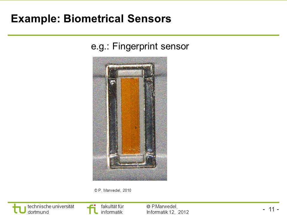 - 11 - technische universität dortmund fakultät für informatik P.Marwedel, Informatik 12, 2012 TU Dortmund Example: Biometrical Sensors e.g.: Fingerprint sensor © P.