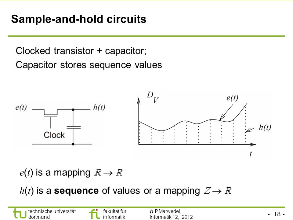 - 18 - technische universität dortmund fakultät für informatik P.Marwedel, Informatik 12, 2012 TU Dortmund Sample-and-hold circuits h ( t ) is a sequence of values or a mapping Clocked transistor + capacitor; Capacitor stores sequence values e ( t ) is a mapping