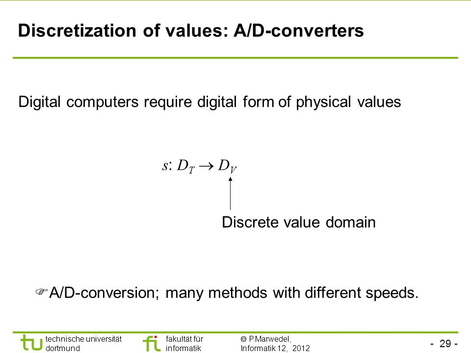- 29 - technische universität dortmund fakultät für informatik P.Marwedel, Informatik 12, 2012 TU Dortmund Discretization of values: A/D-converters Digital computers require digital form of physical values s : D T D V Discrete value domain A/D-conversion; many methods with different speeds.
