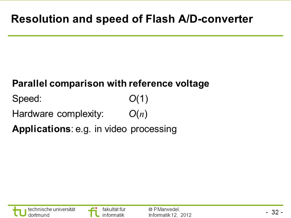 - 32 - technische universität dortmund fakultät für informatik P.Marwedel, Informatik 12, 2012 TU Dortmund Resolution and speed of Flash A/D-converter Parallel comparison with reference voltage Speed: O(1) Hardware complexity: O( n ) Applications: e.g.