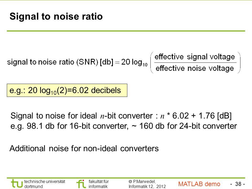- 38 - technische universität dortmund fakultät für informatik P.Marwedel, Informatik 12, 2012 TU Dortmund Signal to noise ratio Signal to noise for ideal n -bit converter : n * 6.02 + 1.76 [dB] e.g.