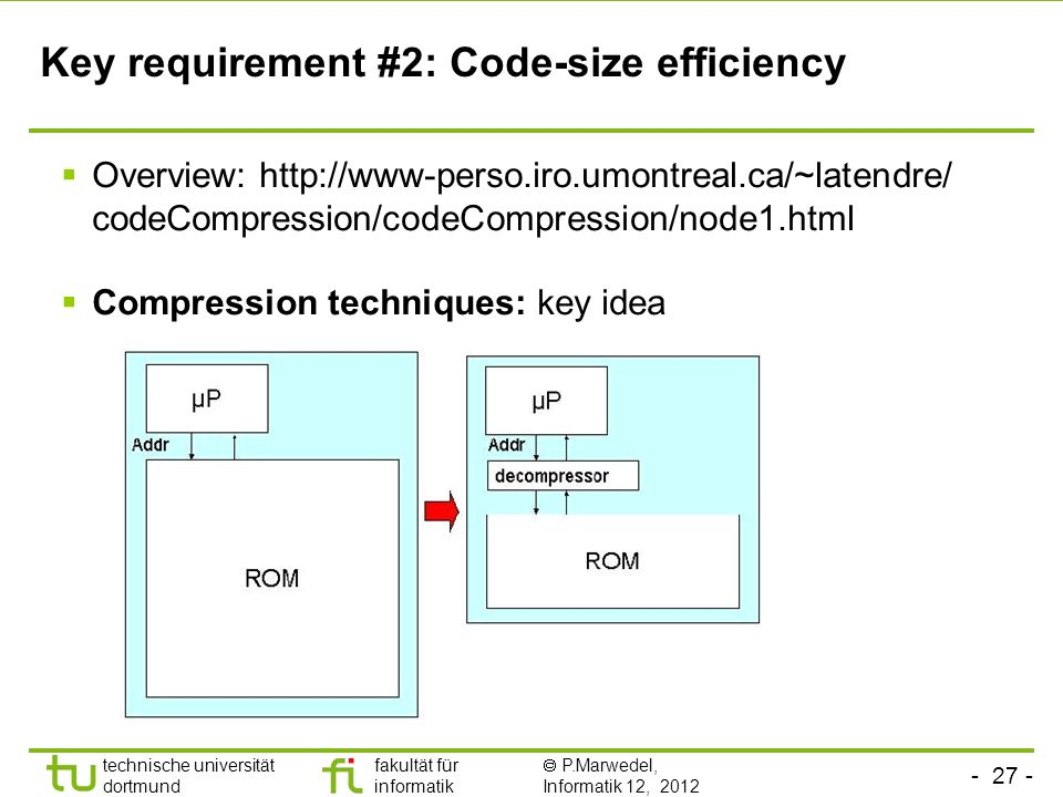 - 27 - technische universität dortmund fakultät für informatik P.Marwedel, Informatik 12, 2012 TU Dortmund Key requirement #2: Code-size efficiency Overview: http://www-perso.iro.umontreal.ca/~latendre/ codeCompression/codeCompression/node1.html Compression techniques: key idea