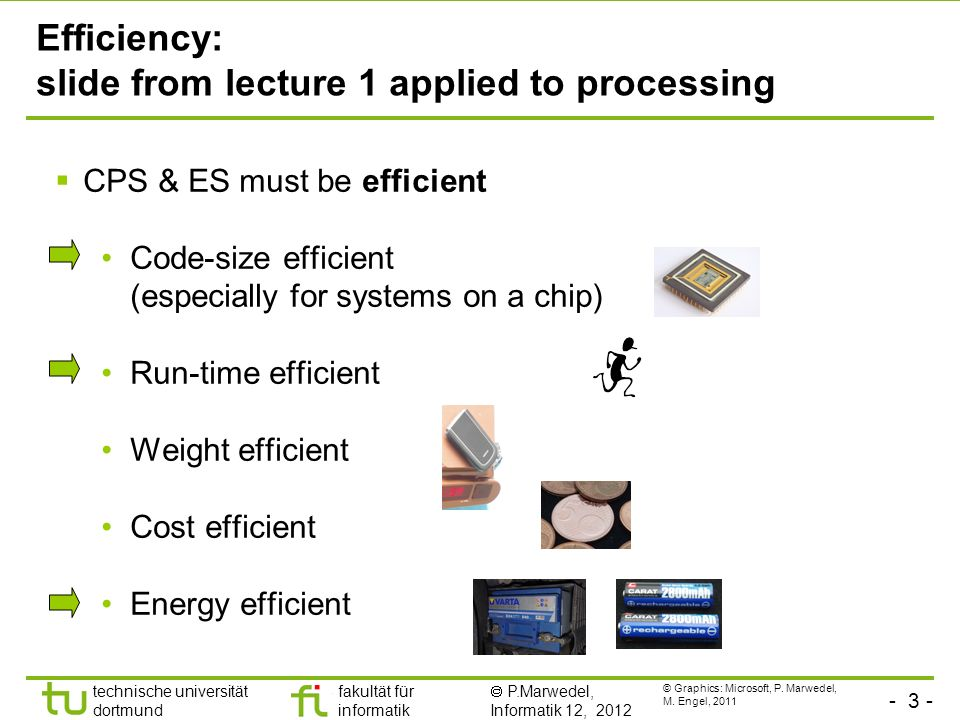 - 14 - technische universität dortmund fakultät für informatik P.Marwedel, Informatik 12, 2012 TU Dortmund How to make systems energy efficient: Fundamentals of dynamic voltage scaling (DVS) Power consumption of CMOS circuits (ignoring leakage): Delay for CMOS circuits: Decreasing V dd reduces P quadratically, while the run-time of algorithms is only linearly increased