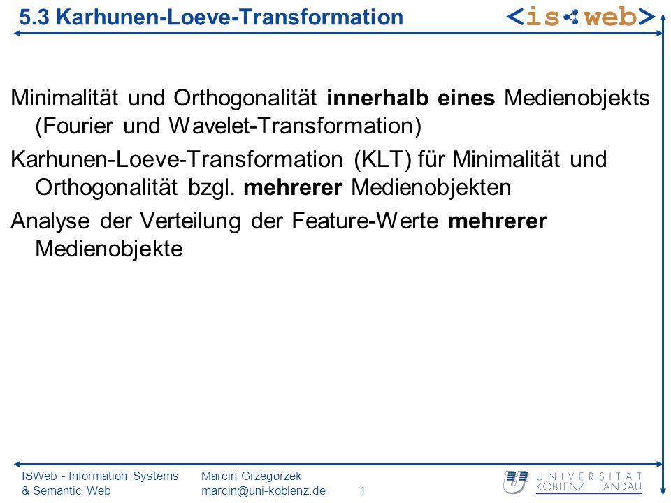 ISWeb - Information Systems & Semantic Web Marcin Grzegorzek marcin@uni-koblenz.de1 5.3 Karhunen-Loeve-Transformation Minimalität und Orthogonalität innerhalb eines Medienobjekts (Fourier und Wavelet-Transformation) Karhunen-Loeve-Transformation (KLT) für Minimalität und Orthogonalität bzgl.