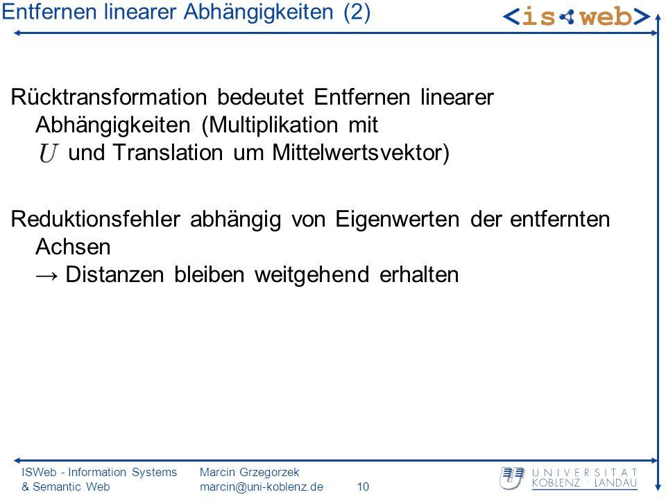 ISWeb - Information Systems & Semantic Web Marcin Grzegorzek marcin@uni-koblenz.de10 Rücktransformation bedeutet Entfernen linearer Abhängigkeiten (Multiplikation mit und Translation um Mittelwertsvektor) Reduktionsfehler abhängig von Eigenwerten der entfernten Achsen Distanzen bleiben weitgehend erhalten Entfernen linearer Abhängigkeiten (2)