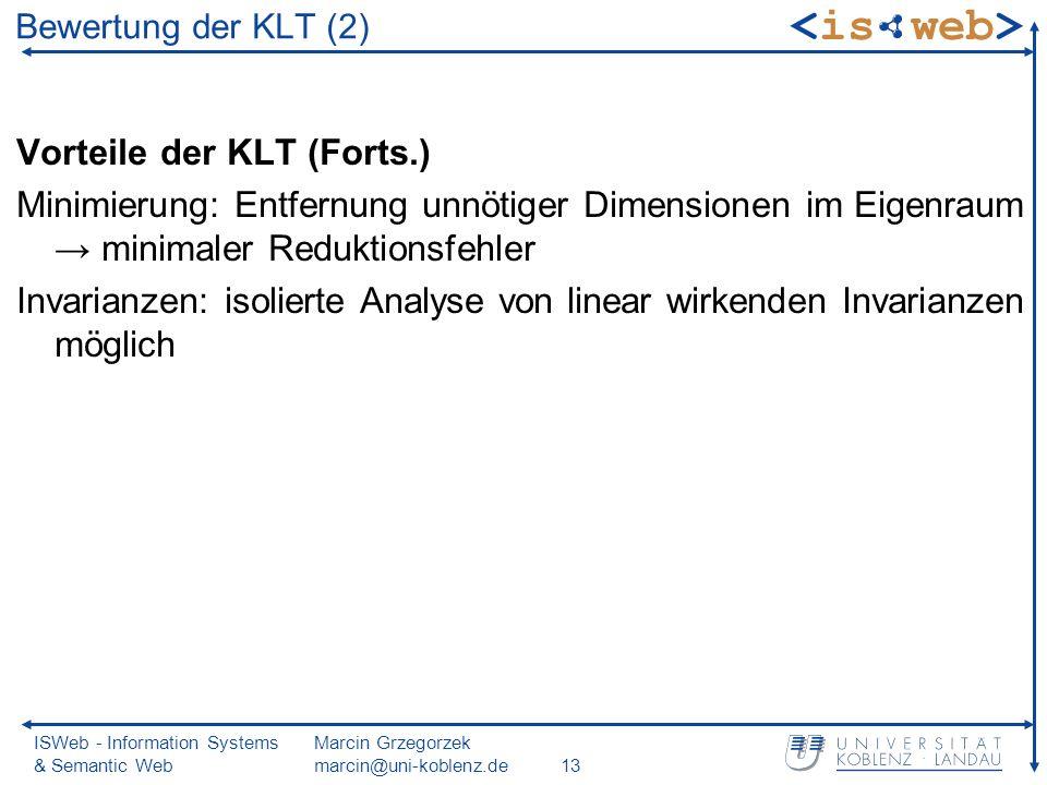 ISWeb - Information Systems & Semantic Web Marcin Grzegorzek marcin@uni-koblenz.de13 Bewertung der KLT (2) Vorteile der KLT (Forts.) Minimierung: Entfernung unnötiger Dimensionen im Eigenraum minimaler Reduktionsfehler Invarianzen: isolierte Analyse von linear wirkenden Invarianzen möglich