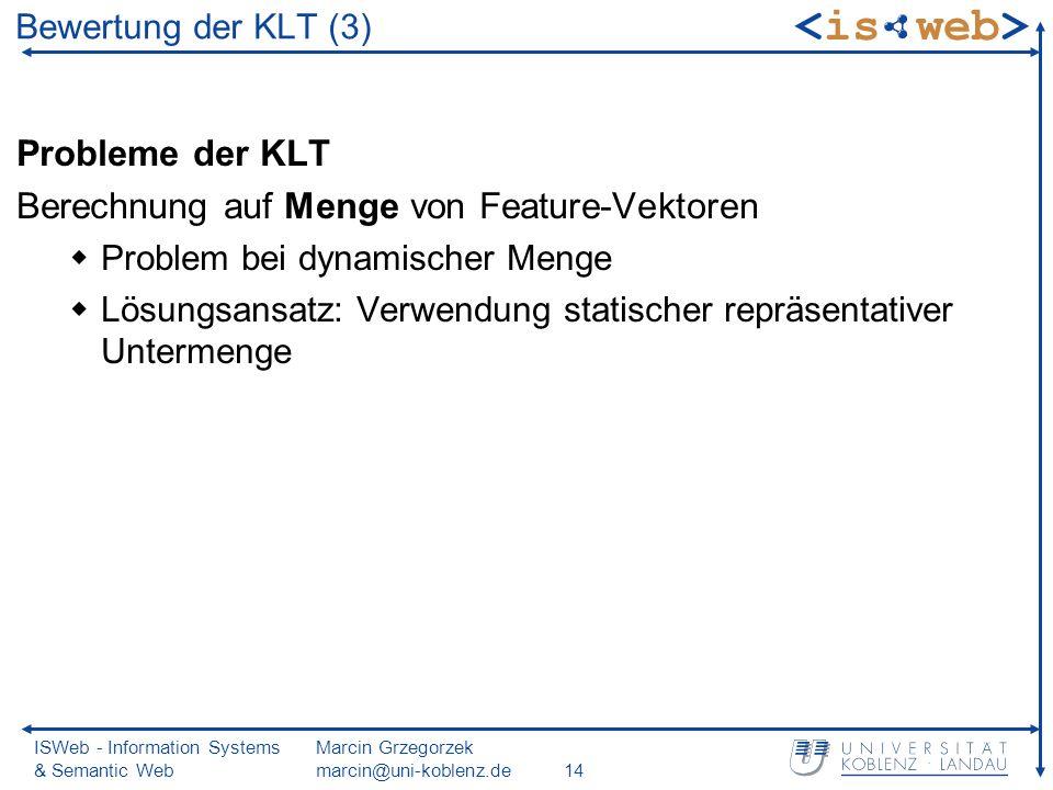 ISWeb - Information Systems & Semantic Web Marcin Grzegorzek marcin@uni-koblenz.de14 Bewertung der KLT (3) Probleme der KLT Berechnung auf Menge von Feature-Vektoren Problem bei dynamischer Menge Lösungsansatz: Verwendung statischer repräsentativer Untermenge