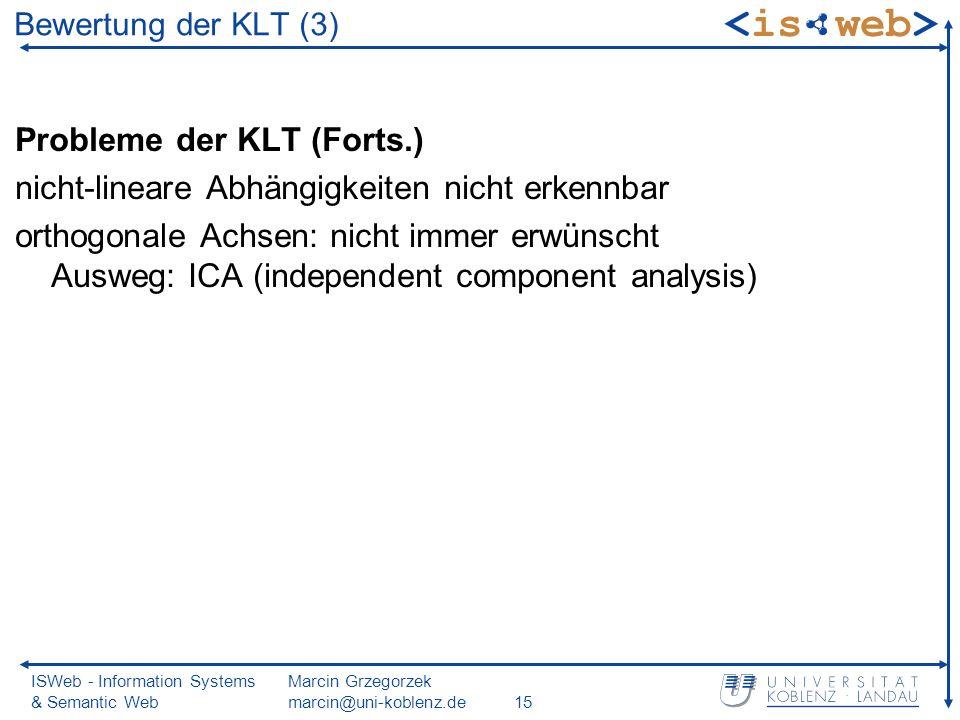 ISWeb - Information Systems & Semantic Web Marcin Grzegorzek marcin@uni-koblenz.de15 Probleme der KLT (Forts.) nicht-lineare Abhängigkeiten nicht erkennbar orthogonale Achsen: nicht immer erwünscht Ausweg: ICA (independent component analysis) Bewertung der KLT (3)