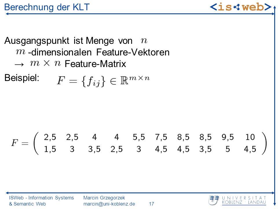 ISWeb - Information Systems & Semantic Web Marcin Grzegorzek marcin@uni-koblenz.de17 Berechnung der KLT Ausgangspunkt ist Menge von -dimensionalen Feature-Vektoren Feature-Matrix Beispiel:
