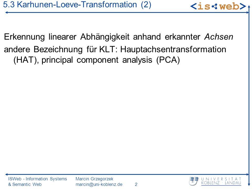 ISWeb - Information Systems & Semantic Web Marcin Grzegorzek marcin@uni-koblenz.de2 Erkennung linearer Abhängigkeit anhand erkannter Achsen andere Bezeichnung für KLT: Hauptachsentransformation (HAT), principal component analysis (PCA) 5.3 Karhunen-Loeve-Transformation (2)