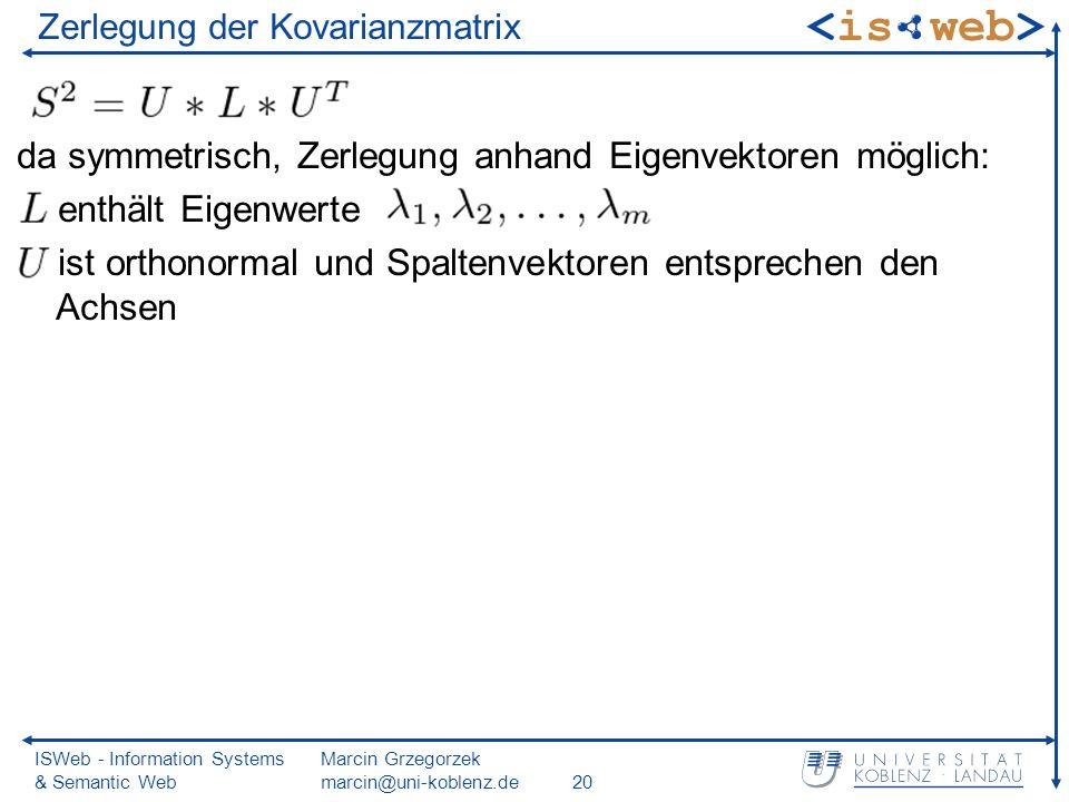 ISWeb - Information Systems & Semantic Web Marcin Grzegorzek marcin@uni-koblenz.de20 Zerlegung der Kovarianzmatrix da symmetrisch, Zerlegung anhand Eigenvektoren möglich: enthält Eigenwerte ist orthonormal und Spaltenvektoren entsprechen den Achsen