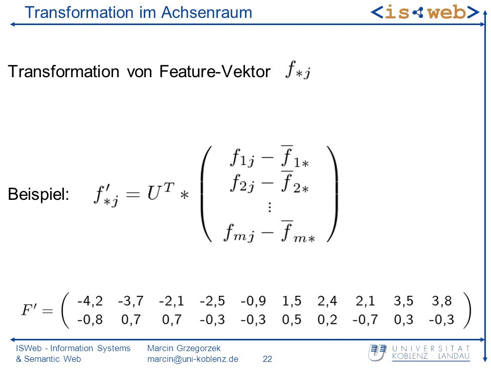 ISWeb - Information Systems & Semantic Web Marcin Grzegorzek marcin@uni-koblenz.de22 Transformation im Achsenraum Transformation von Feature-Vektor Beispiel: