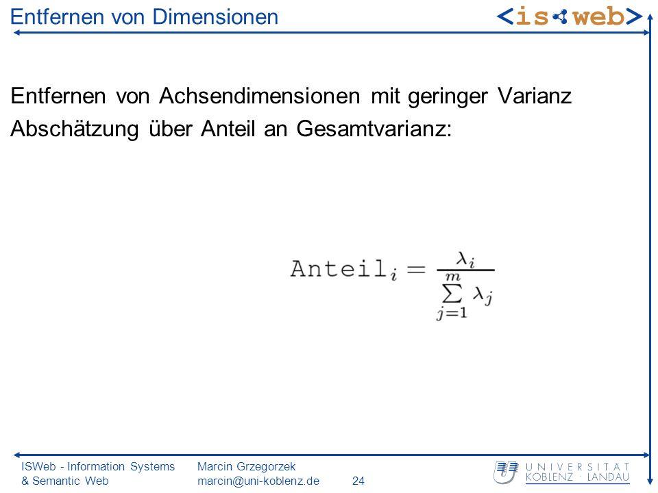 ISWeb - Information Systems & Semantic Web Marcin Grzegorzek marcin@uni-koblenz.de24 Entfernen von Dimensionen Entfernen von Achsendimensionen mit geringer Varianz Abschätzung über Anteil an Gesamtvarianz: