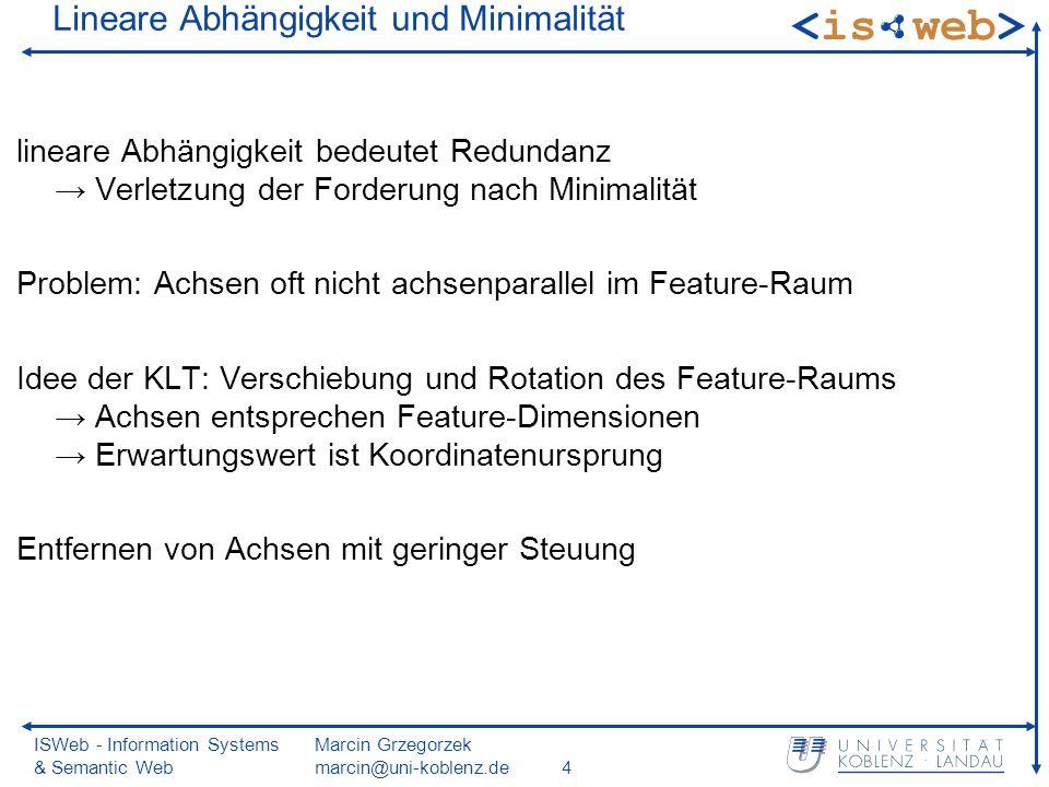 ISWeb - Information Systems & Semantic Web Marcin Grzegorzek marcin@uni-koblenz.de4 Lineare Abhängigkeit und Minimalität lineare Abhängigkeit bedeutet Redundanz Verletzung der Forderung nach Minimalität Problem: Achsen oft nicht achsenparallel im Feature-Raum Idee der KLT: Verschiebung und Rotation des Feature-Raums Achsen entsprechen Feature-Dimensionen Erwartungswert ist Koordinatenursprung Entfernen von Achsen mit geringer Steuung