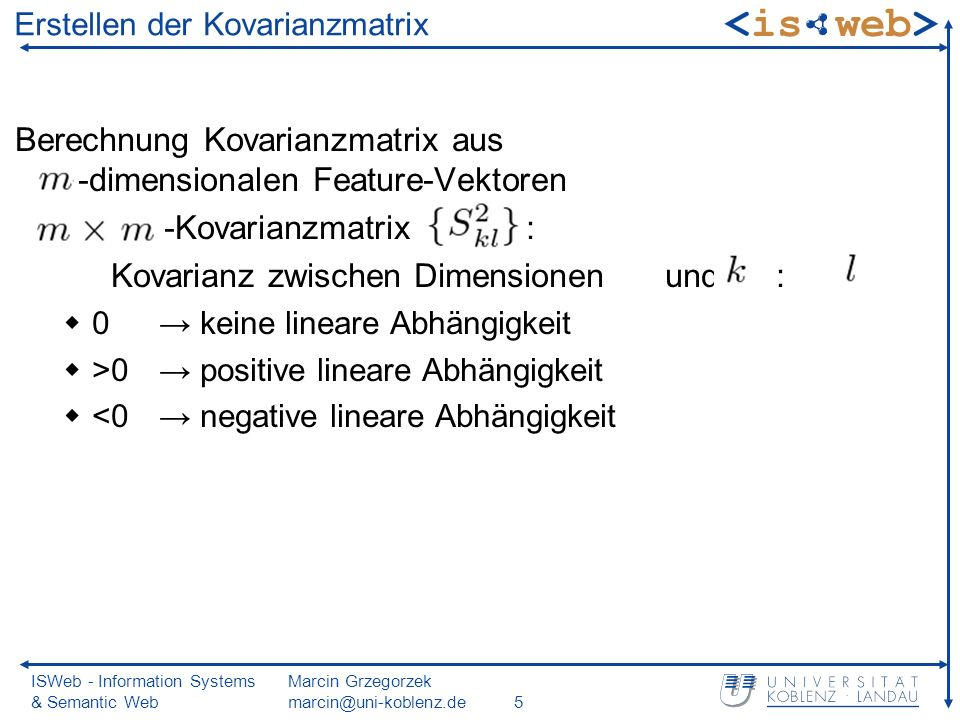 ISWeb - Information Systems & Semantic Web Marcin Grzegorzek marcin@uni-koblenz.de5 Erstellen der Kovarianzmatrix Berechnung Kovarianzmatrix aus -dimensionalen Feature-Vektoren -Kovarianzmatrix : Kovarianz zwischen Dimensionen und : 0 keine lineare Abhängigkeit >0 positive lineare Abhängigkeit <0 negative lineare Abhängigkeit